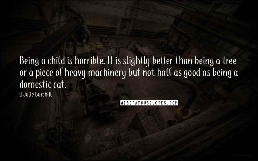 Julie Burchill quotes: Being a child is horrible. It is slightly better than being a tree or a piece of heavy machinery but not half as good as being a domestic cat.