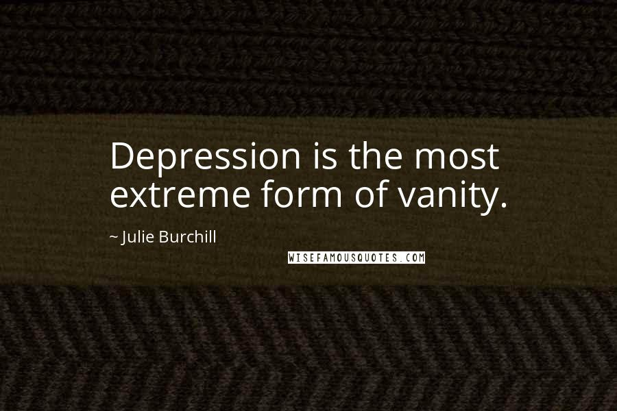 Julie Burchill quotes: Depression is the most extreme form of vanity.