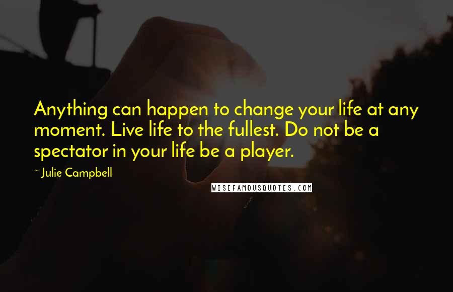Julie Campbell quotes: Anything can happen to change your life at any moment. Live life to the fullest. Do not be a spectator in your life be a player.