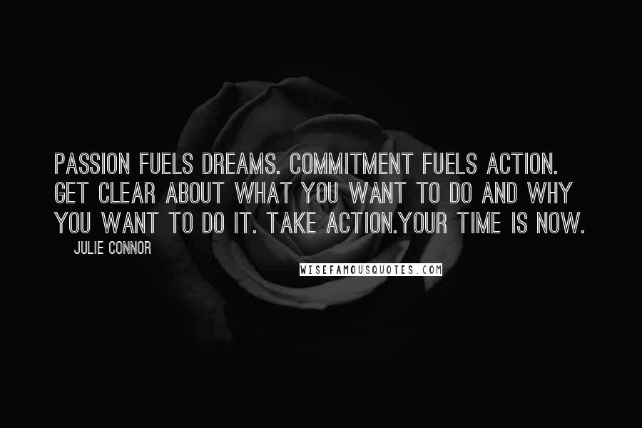 Julie Connor quotes: Passion fuels dreams. Commitment fuels action. Get clear about what you want to do and why you want to do it. Take action.Your time is now.