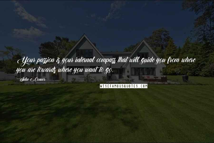 Julie Connor quotes: Your passion is your internal compass that will guide you from where you are towards where you want to go.
