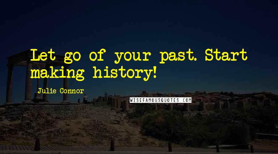 Julie Connor quotes: Let go of your past. Start making history!