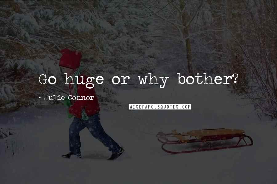 Julie Connor quotes: Go huge or why bother?