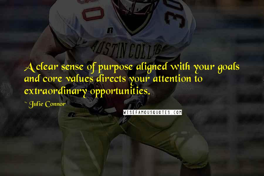 Julie Connor quotes: A clear sense of purpose aligned with your goals and core values directs your attention to extraordinary opportunities.