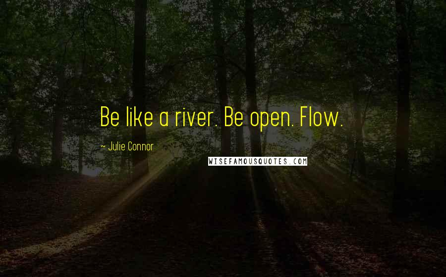 Julie Connor quotes: Be like a river. Be open. Flow.