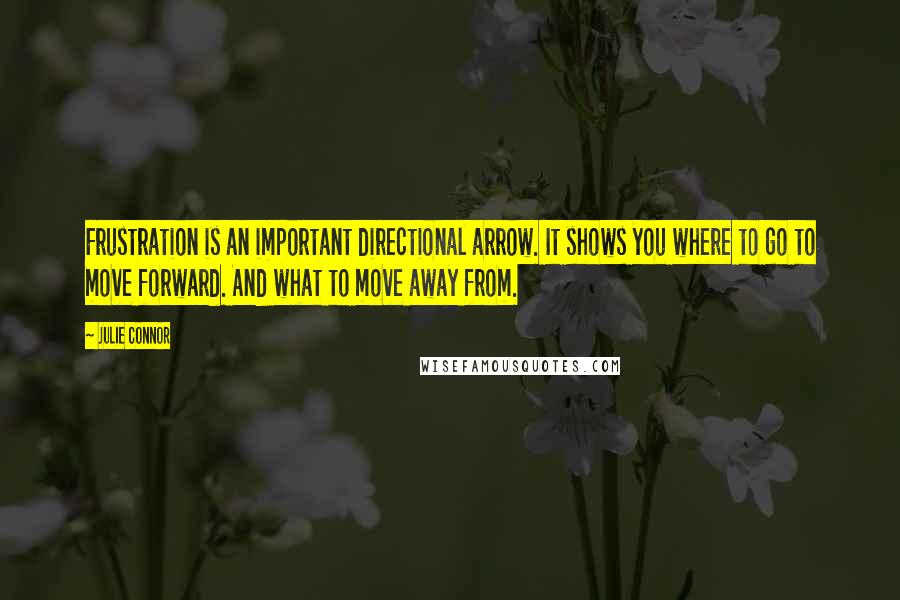 Julie Connor quotes: Frustration is an important directional arrow. It shows you where to go to move forward. And what to move away from.