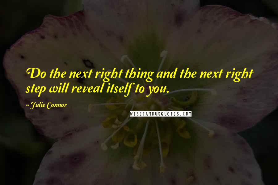 Julie Connor quotes: Do the next right thing and the next right step will reveal itself to you.