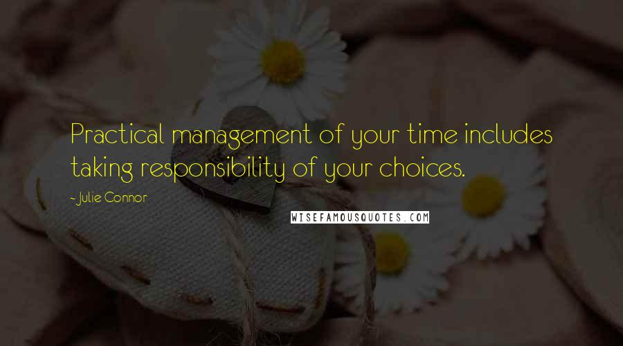 Julie Connor quotes: Practical management of your time includes taking responsibility of your choices.
