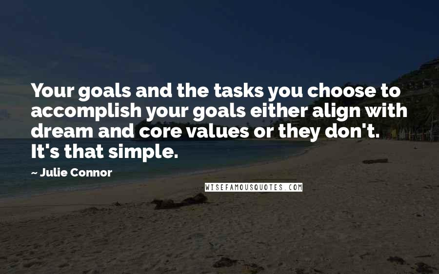 Julie Connor quotes: Your goals and the tasks you choose to accomplish your goals either align with dream and core values or they don't. It's that simple.