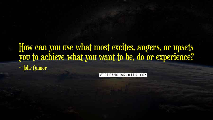 Julie Connor quotes: How can you use what most excites, angers, or upsets you to achieve what you want to be, do or experience?
