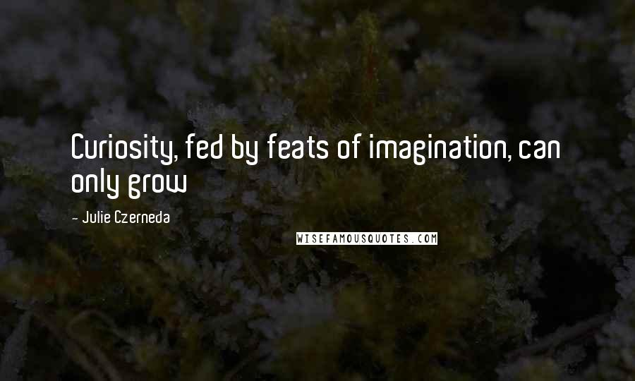Julie Czerneda quotes: Curiosity, fed by feats of imagination, can only grow
