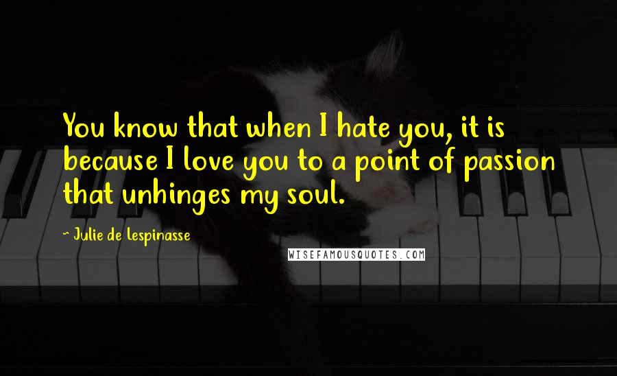 Julie De Lespinasse quotes: You know that when I hate you, it is because I love you to a point of passion that unhinges my soul.