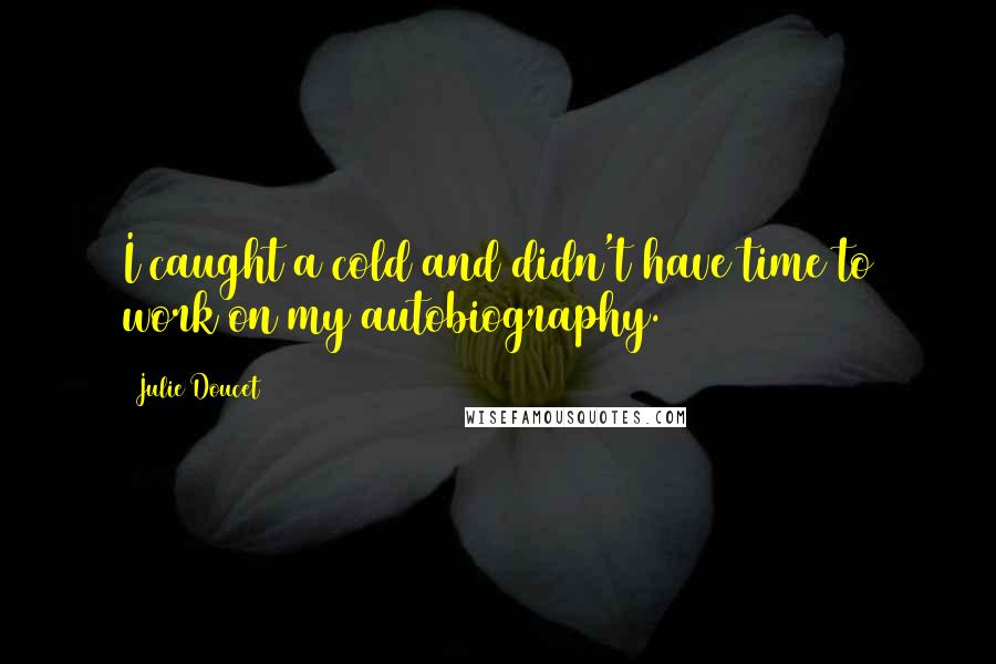 Julie Doucet quotes: I caught a cold and didn't have time to work on my autobiography.