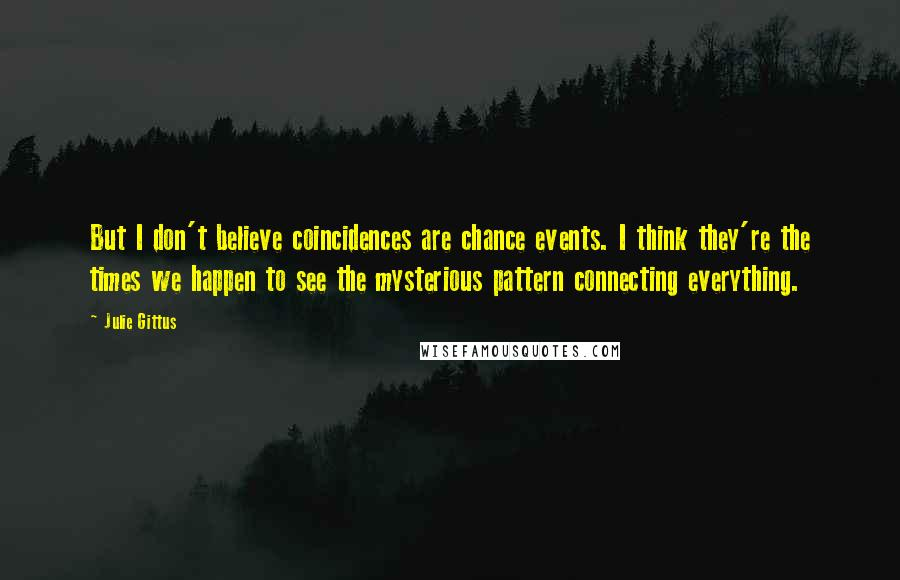 Julie Gittus quotes: But I don't believe coincidences are chance events. I think they're the times we happen to see the mysterious pattern connecting everything.