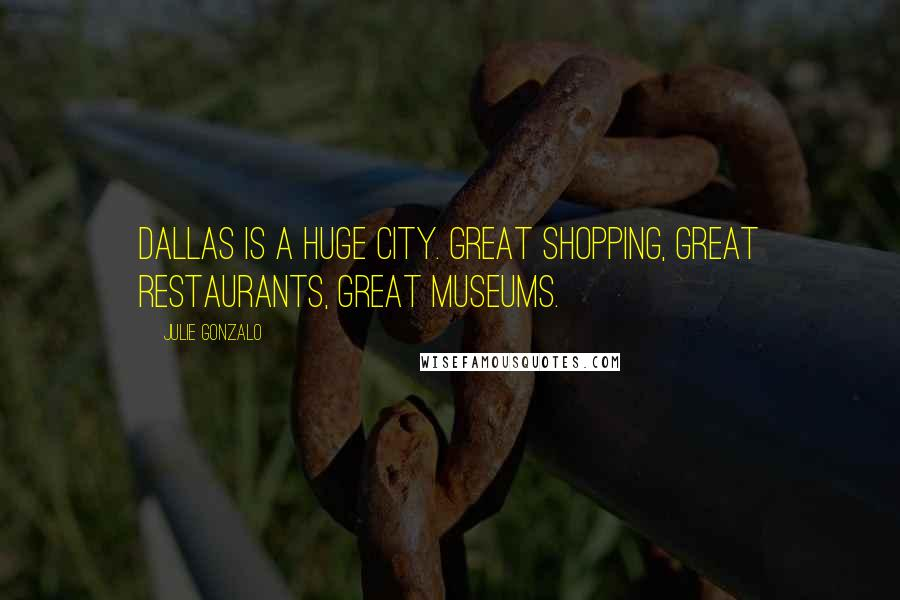 Julie Gonzalo quotes: Dallas is a huge city. Great shopping, great restaurants, great museums.