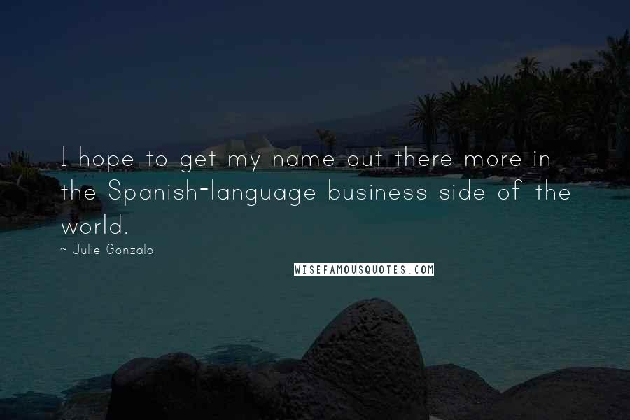 Julie Gonzalo quotes: I hope to get my name out there more in the Spanish-language business side of the world.