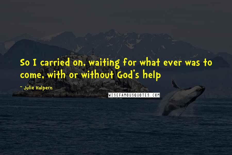 Julie Halpern quotes: So I carried on, waiting for what ever was to come, with or without God's help