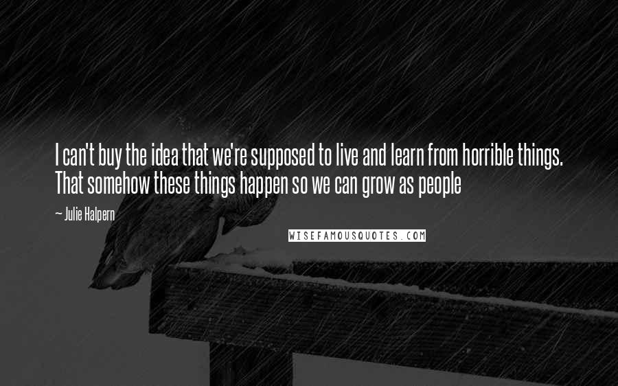 Julie Halpern quotes: I can't buy the idea that we're supposed to live and learn from horrible things. That somehow these things happen so we can grow as people