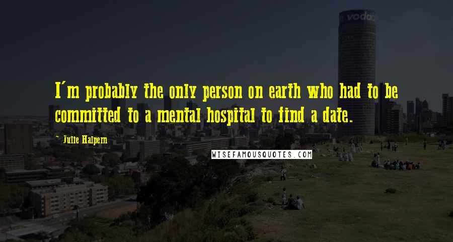 Julie Halpern quotes: I'm probably the only person on earth who had to be committed to a mental hospital to find a date.