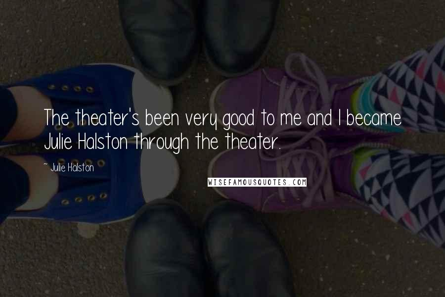 Julie Halston quotes: The theater's been very good to me and I became Julie Halston through the theater.