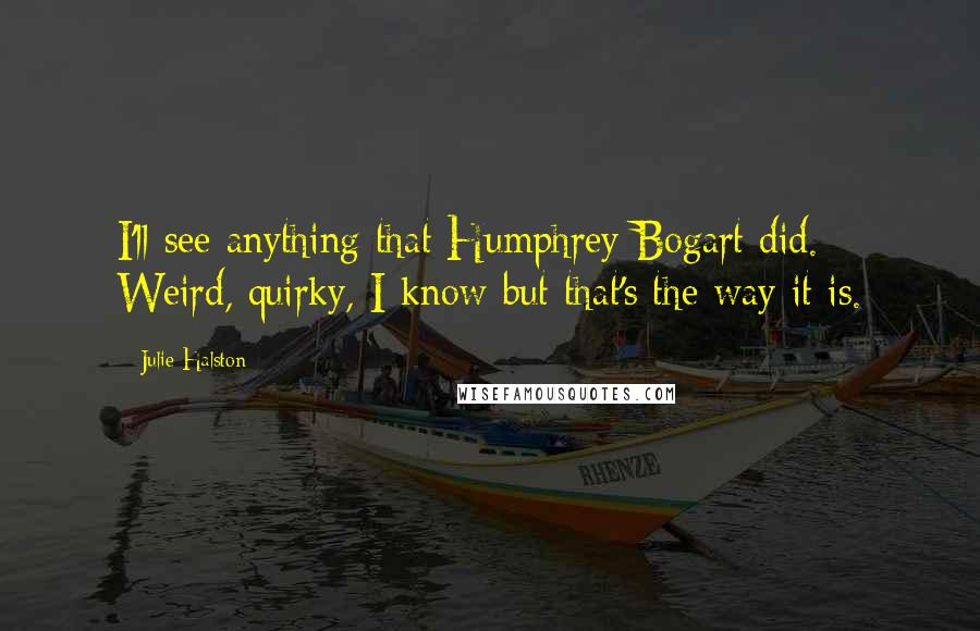 Julie Halston quotes: I'll see anything that Humphrey Bogart did. Weird, quirky, I know but that's the way it is.