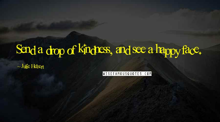 Julie Hebert quotes: Send a drop of kindness, and see a happy face.
