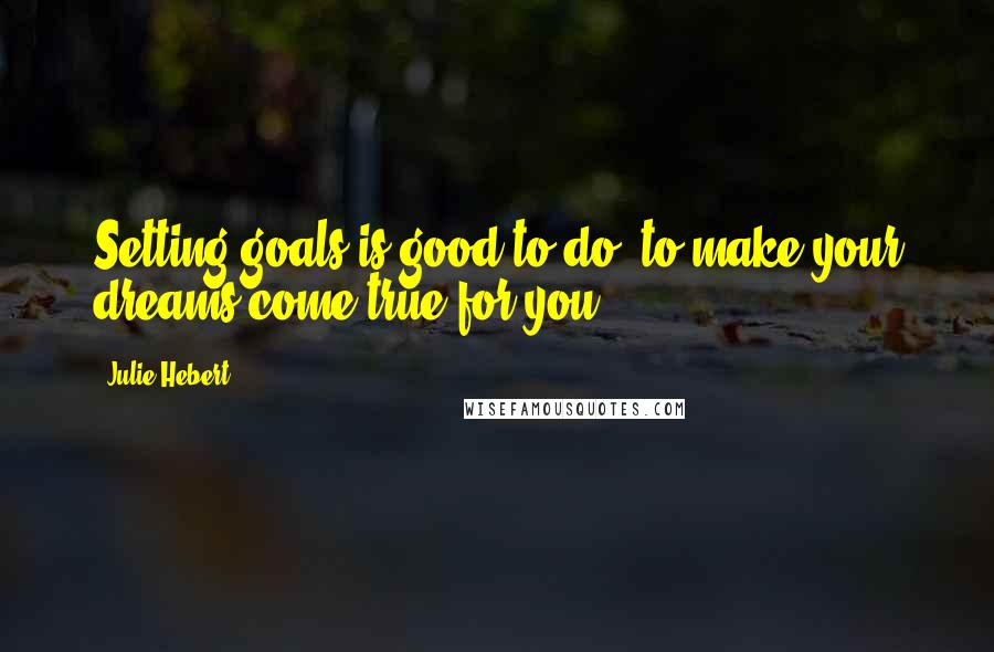 Julie Hebert quotes: Setting goals is good to do, to make your dreams come true for you.