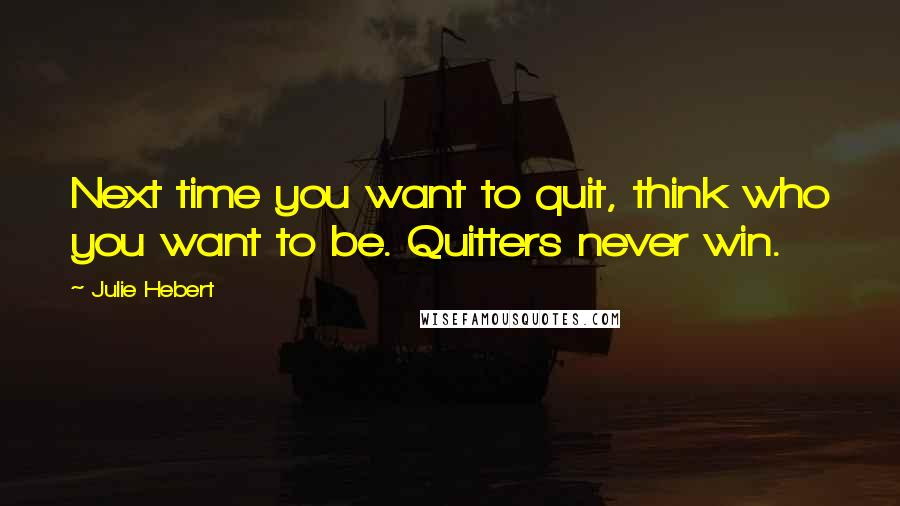 Julie Hebert quotes: Next time you want to quit, think who you want to be. Quitters never win.