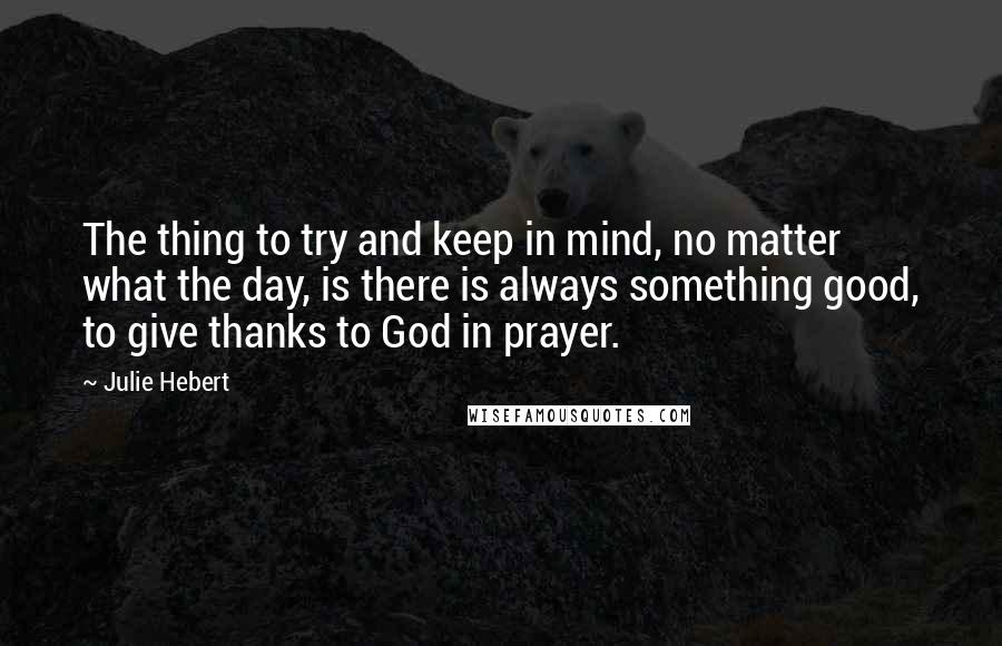 Julie Hebert quotes: The thing to try and keep in mind, no matter what the day, is there is always something good, to give thanks to God in prayer.