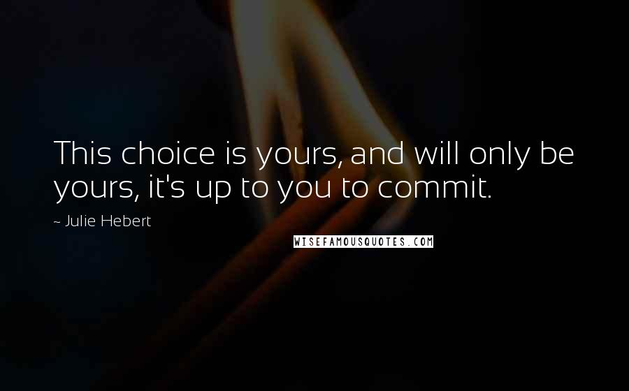 Julie Hebert quotes: This choice is yours, and will only be yours, it's up to you to commit.