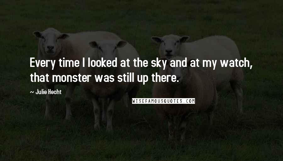 Julie Hecht quotes: Every time I looked at the sky and at my watch, that monster was still up there.