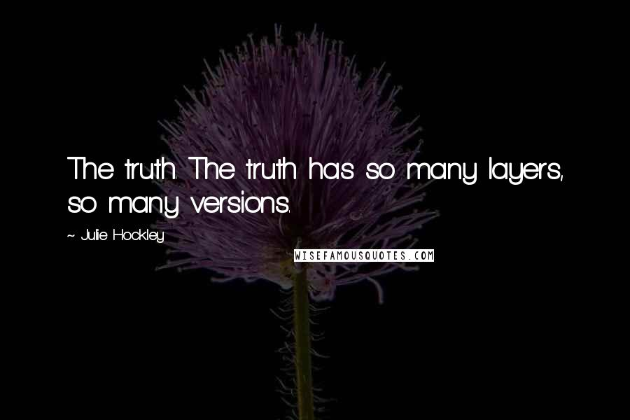 Julie Hockley quotes: The truth. The truth has so many layers, so many versions.