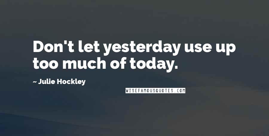 Julie Hockley quotes: Don't let yesterday use up too much of today.