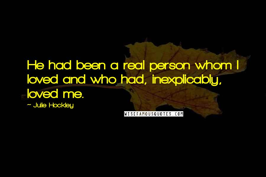 Julie Hockley quotes: He had been a real person whom I loved and who had, inexplicably, loved me.
