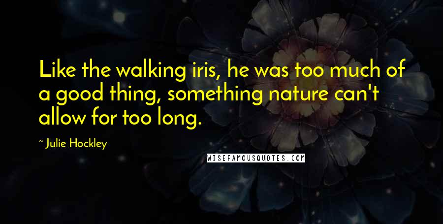 Julie Hockley quotes: Like the walking iris, he was too much of a good thing, something nature can't allow for too long.