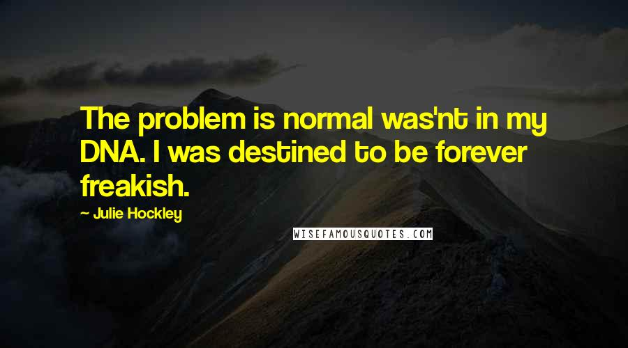 Julie Hockley quotes: The problem is normal was'nt in my DNA. I was destined to be forever freakish.