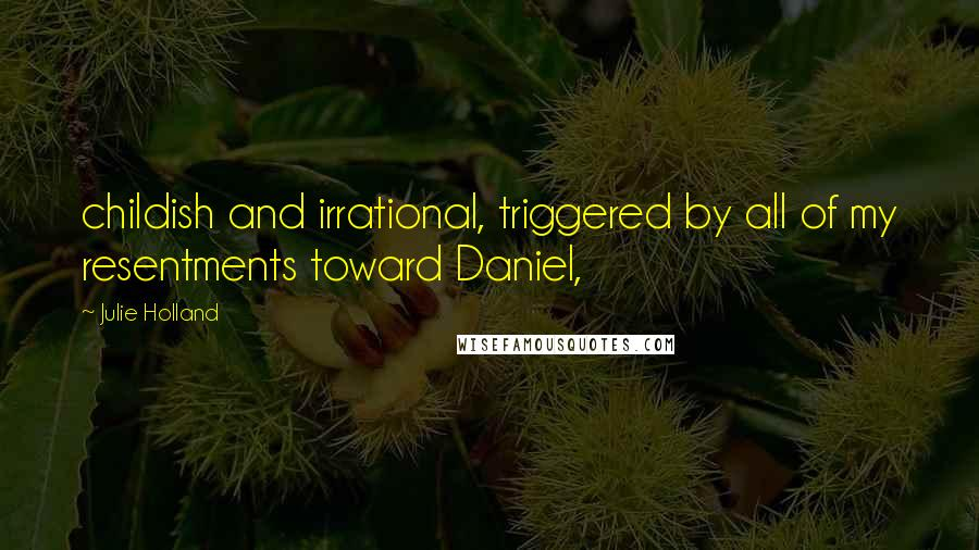 Julie Holland quotes: childish and irrational, triggered by all of my resentments toward Daniel,
