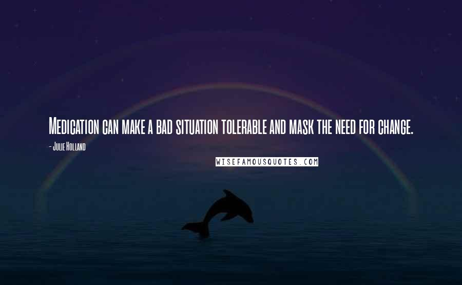Julie Holland quotes: Medication can make a bad situation tolerable and mask the need for change.