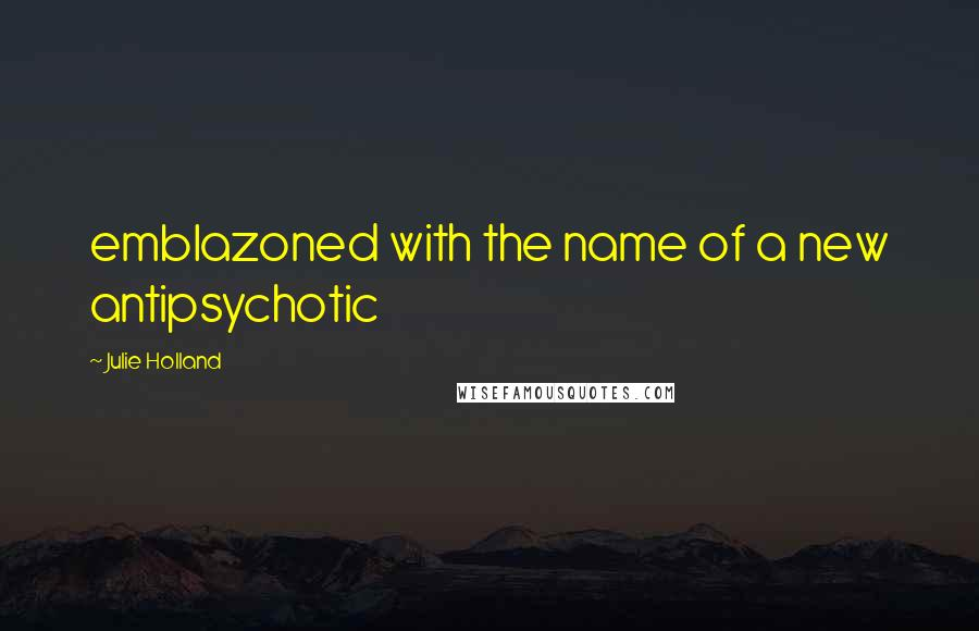 Julie Holland quotes: emblazoned with the name of a new antipsychotic