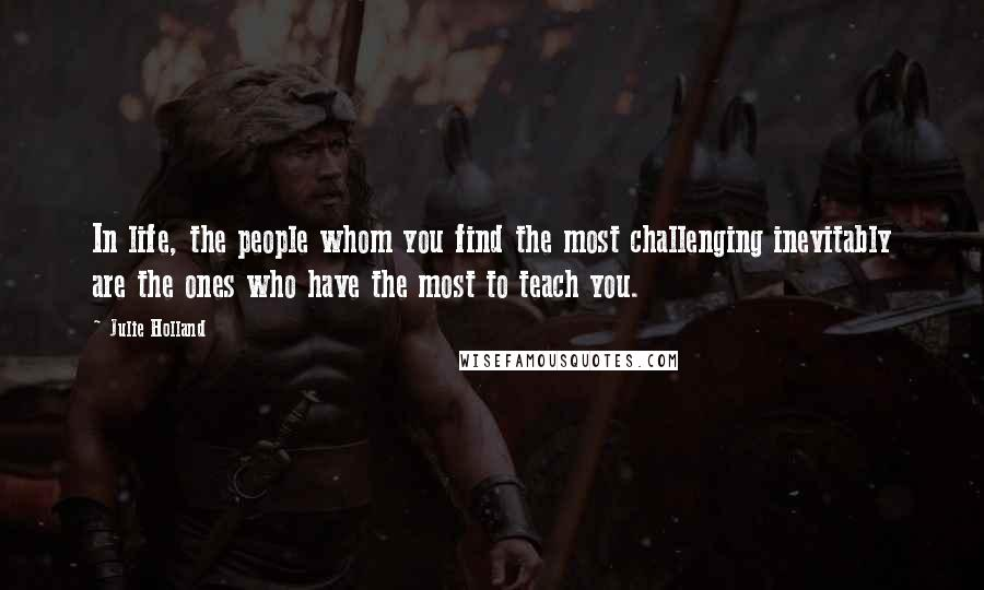 Julie Holland quotes: In life, the people whom you find the most challenging inevitably are the ones who have the most to teach you.