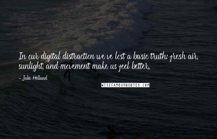Julie Holland quotes: In our digital distraction we've lost a basic truth: fresh air, sunlight, and movement make us feel better.
