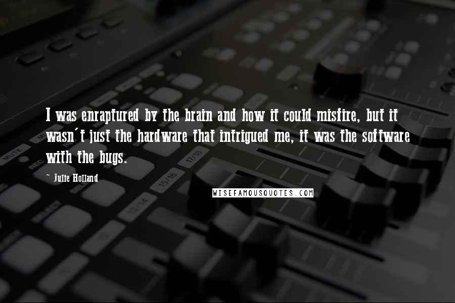 Julie Holland quotes: I was enraptured by the brain and how it could misfire, but it wasn't just the hardware that intrigued me, it was the software with the bugs.