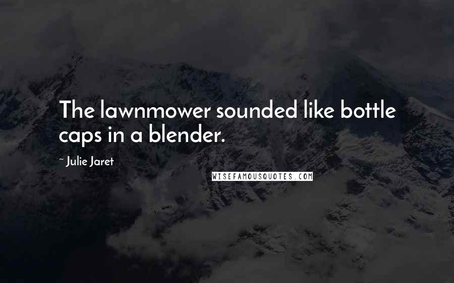 Julie Jaret quotes: The lawnmower sounded like bottle caps in a blender.