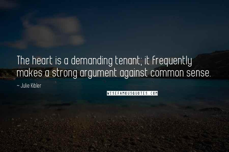 Julie Kibler quotes: The heart is a demanding tenant; it frequently makes a strong argument against common sense.