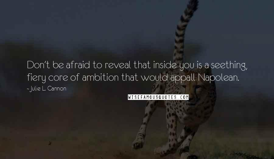 Julie L. Cannon quotes: Don't be afraid to reveal that inside you is a seething, fiery core of ambition that would appall Napolean.
