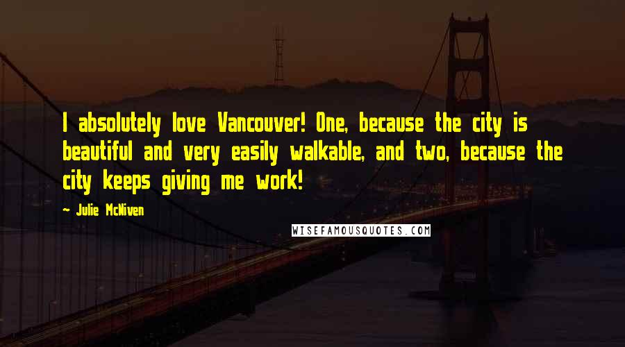 Julie McNiven quotes: I absolutely love Vancouver! One, because the city is beautiful and very easily walkable, and two, because the city keeps giving me work!