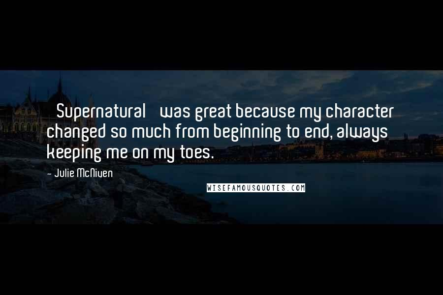 Julie McNiven quotes: 'Supernatural' was great because my character changed so much from beginning to end, always keeping me on my toes.