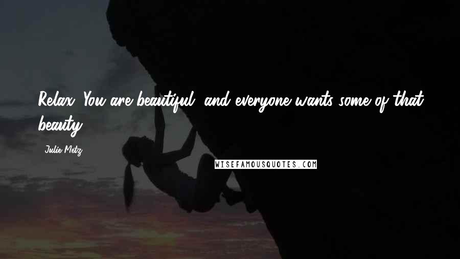 Julie Metz quotes: Relax. You are beautiful, and everyone wants some of that beauty.
