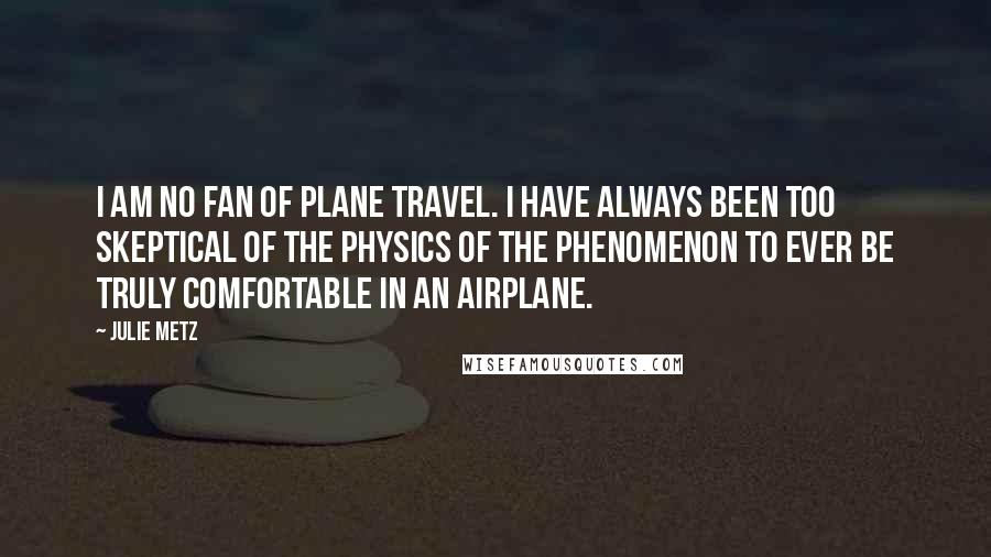Julie Metz quotes: I am no fan of plane travel. I have always been too skeptical of the physics of the phenomenon to ever be truly comfortable in an airplane.