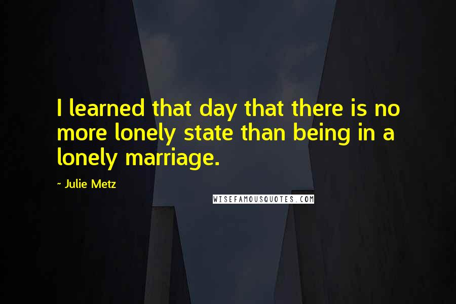 Julie Metz quotes: I learned that day that there is no more lonely state than being in a lonely marriage.